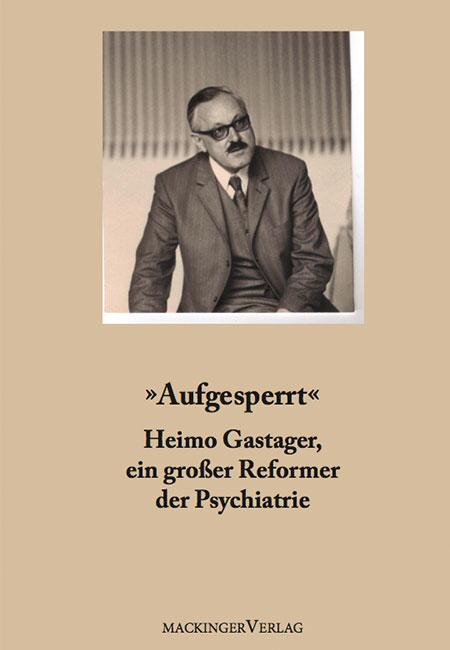 """Aufgesperrt"""" - Heimo Gastager, ein großer Reformer der Psychiatrie - Buch von Susanne Gastager"""